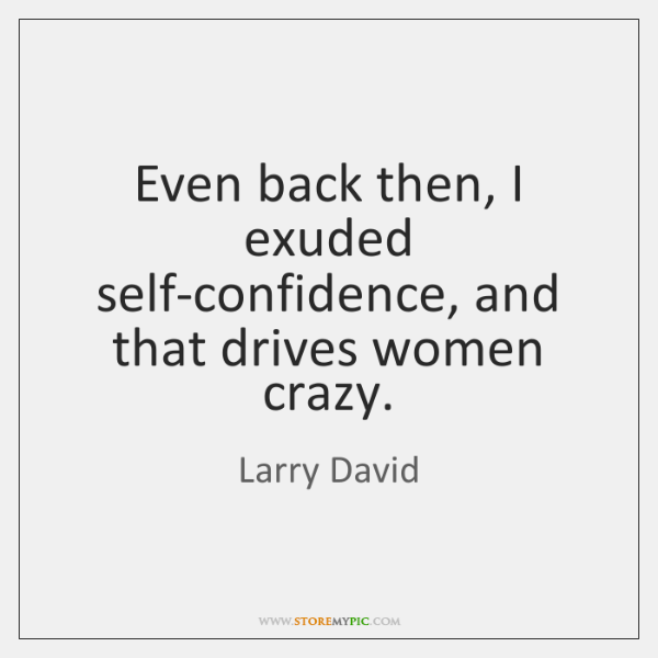 Even back then, I exuded self-confidence, and that drives women crazy.
