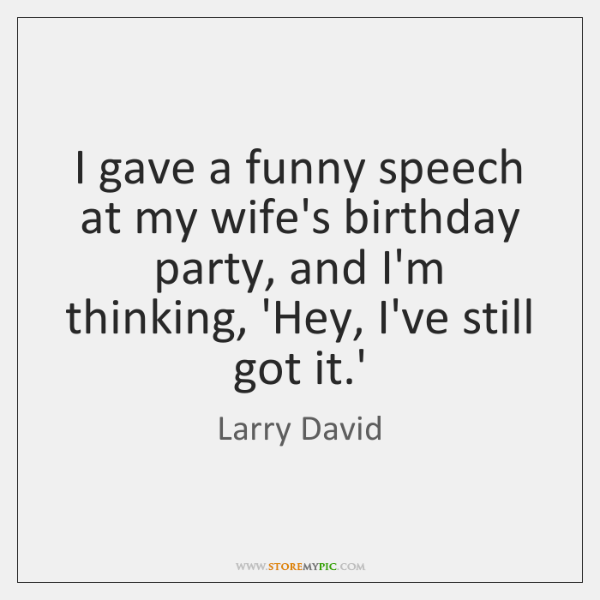 I gave a funny speech at my wife's birthday party, and I'm ...