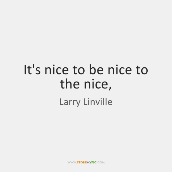 It's nice to be nice to the nice,