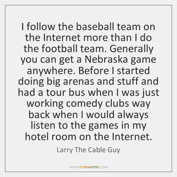 I follow the baseball team on the Internet more than I do ...