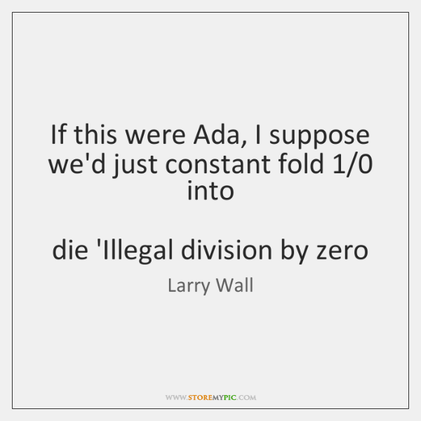If this were Ada, I suppose we'd just constant fold 1/0 into     die ...