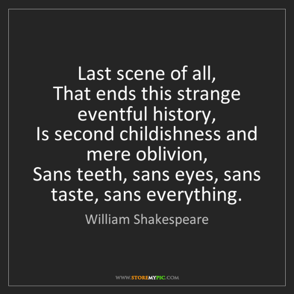 William Shakespeare: Last scene of all,   That ends this strange eventful...