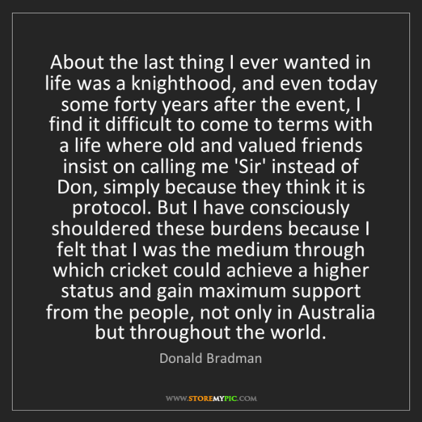 Donald Bradman: About the last thing I ever wanted in life was a knighthood,...