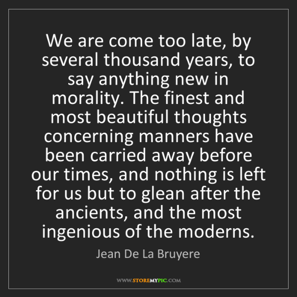 Jean De La Bruyere: We are come too late, by several thousand years, to say...