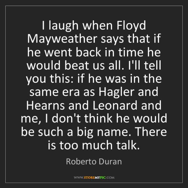 Roberto Duran: I laugh when Floyd Mayweather says that if he went back...