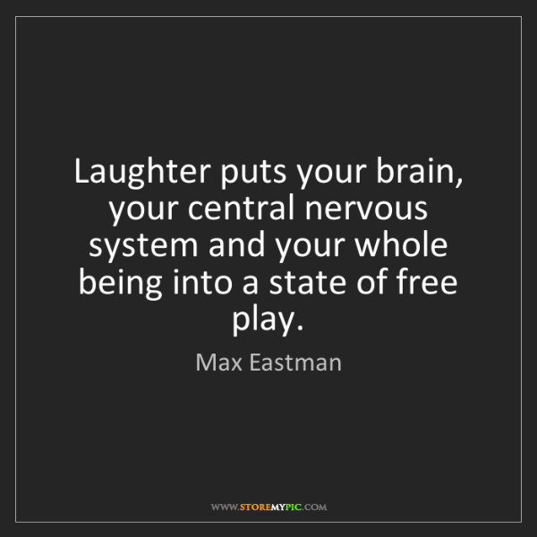 Max Eastman: Laughter puts your brain, your central nervous system...