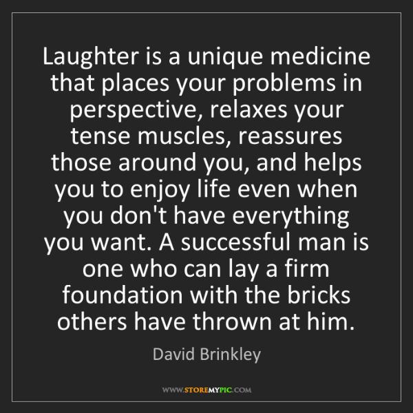 David Brinkley: Laughter is a unique medicine that places your problems...