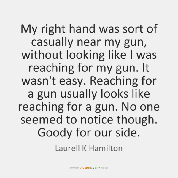 My right hand was sort of casually near my gun, without looking ...