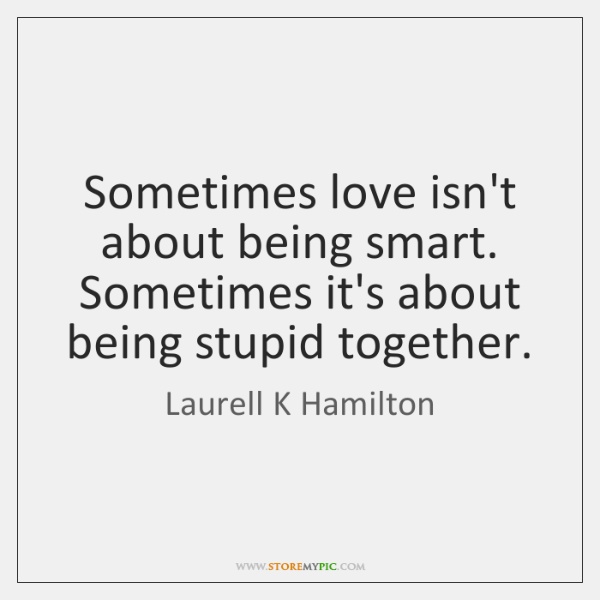 Sometimes love isn't about being smart. Sometimes it's about being stupid together.