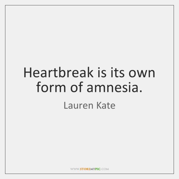 Heartbreak is its own form of amnesia.