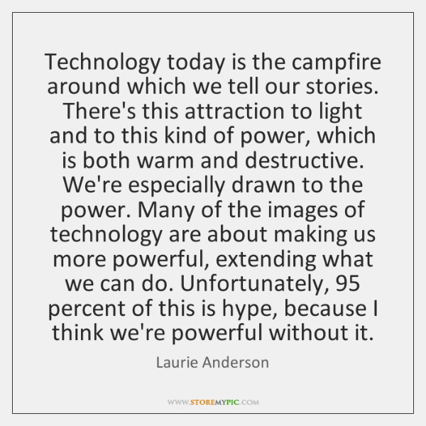 Technology today is the campfire around which we tell our stories. There's ...