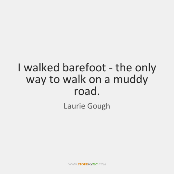 I walked barefoot - the only way to walk on a muddy ...