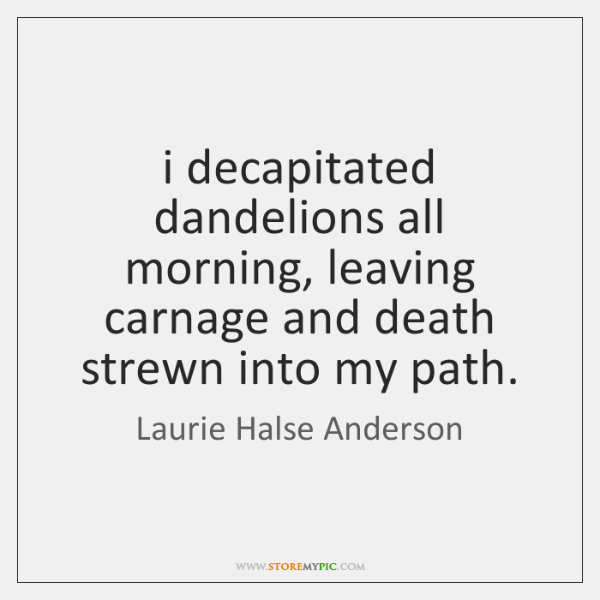 i decapitated dandelions all morning, leaving carnage and death strewn into my ...