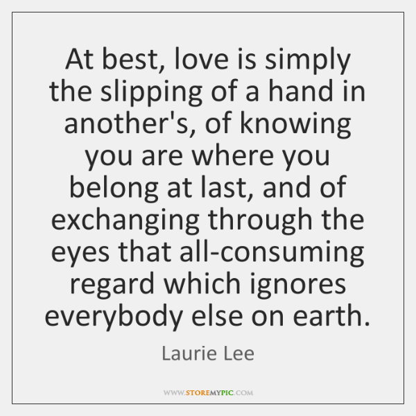 At best, love is simply the slipping of a hand in another's, ...