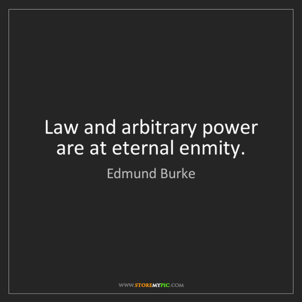 Edmund Burke: Law and arbitrary power are at eternal enmity.