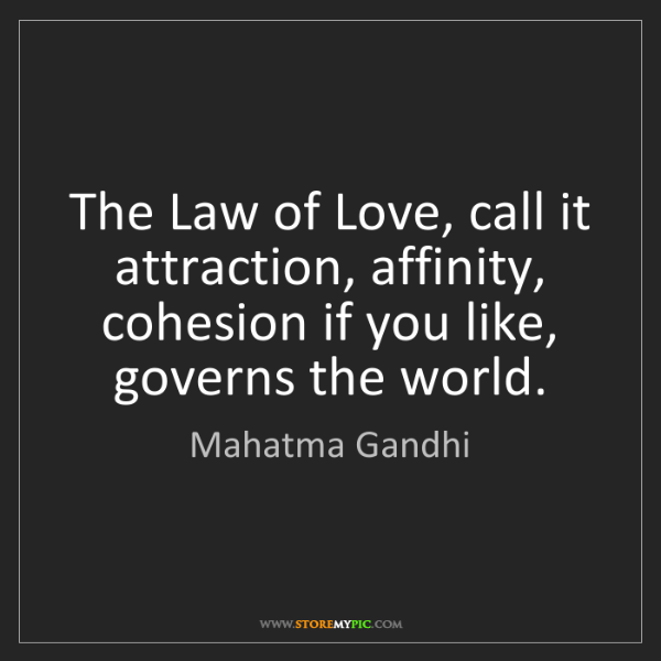 Mahatma Gandhi: The Law of Love, call it attraction, affinity, cohesion...