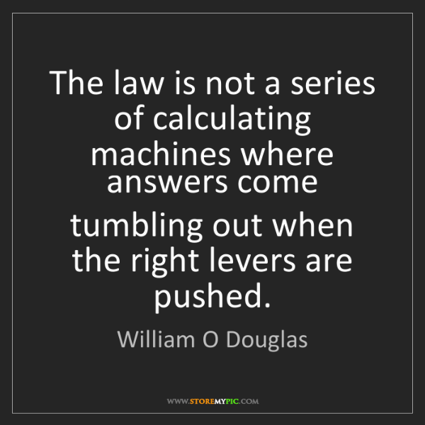 William O Douglas: The law is not a series of calculating machines where...