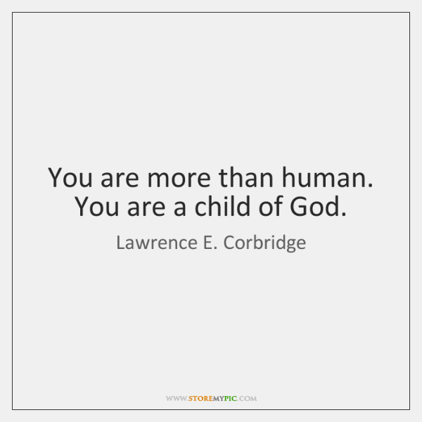 You are more than human. You are a child of God.