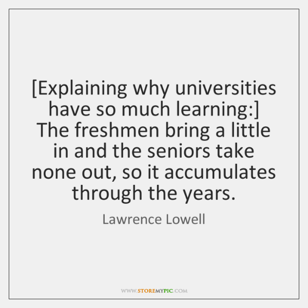 [Explaining why universities have so much learning:] The freshmen bring a little ...