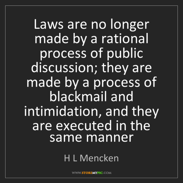 H L Mencken: Laws are no longer made by a rational process of public...