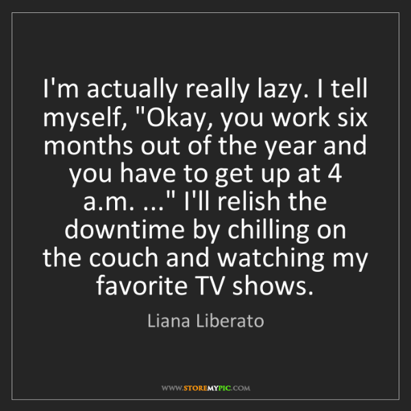 """Liana Liberato: I'm actually really lazy. I tell myself, """"Okay, you work..."""