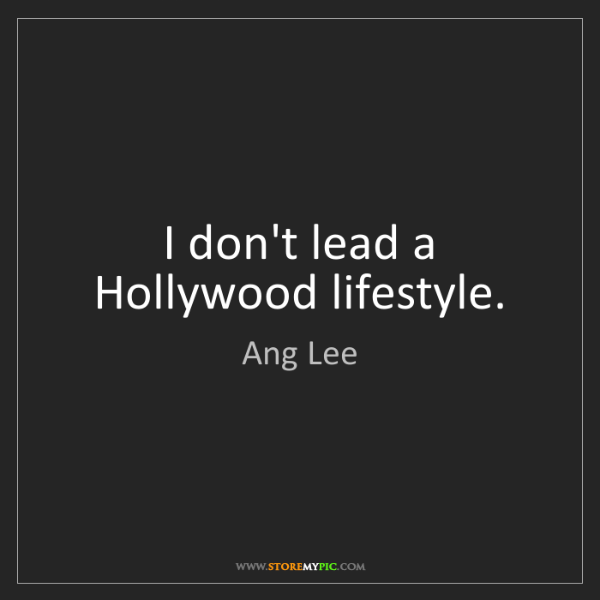 Ang Lee: I don't lead a Hollywood lifestyle.