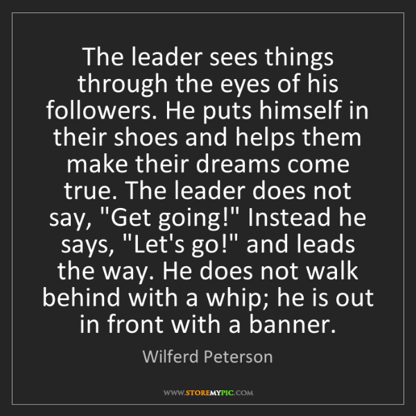 Wilferd Peterson: The leader sees things through the eyes of his followers....
