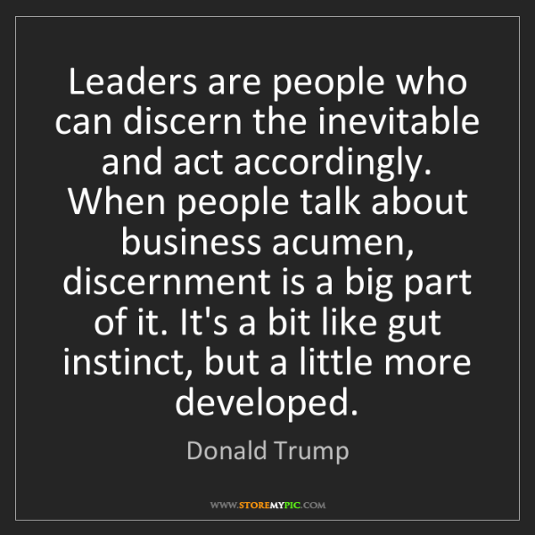 Donald Trump: Leaders are people who can discern the inevitable and...