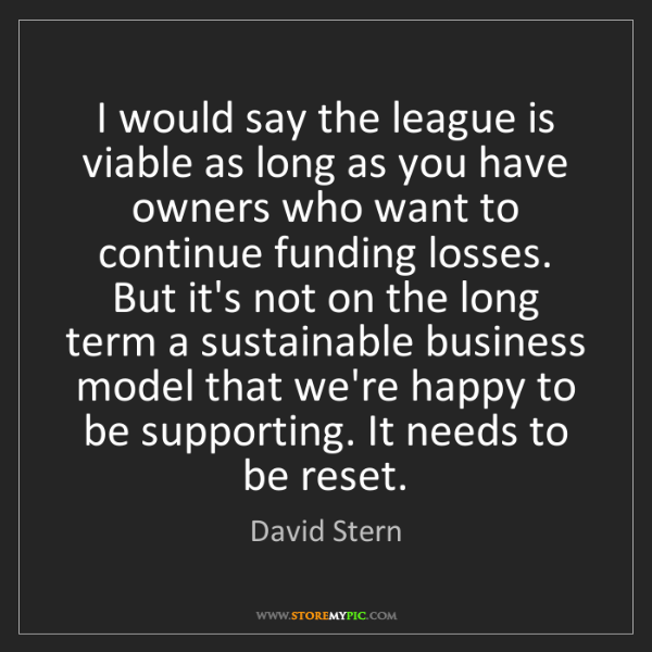 David Stern: I would say the league is viable as long as you have...