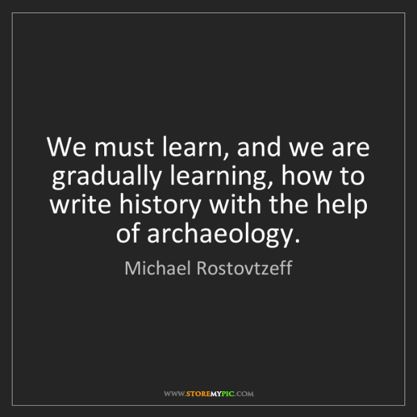 Michael Rostovtzeff: We must learn, and we are gradually learning, how to...