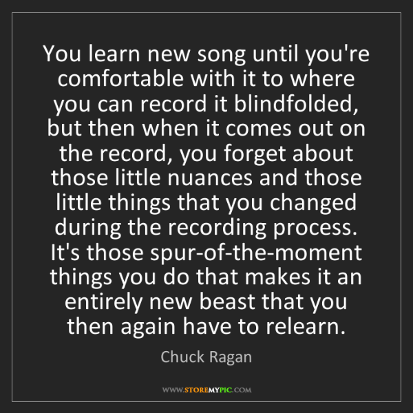 Chuck Ragan: You learn new song until you're comfortable with it to...