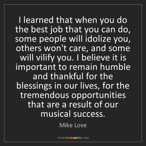 Mike Love: I learned that when you do the best job that you can...