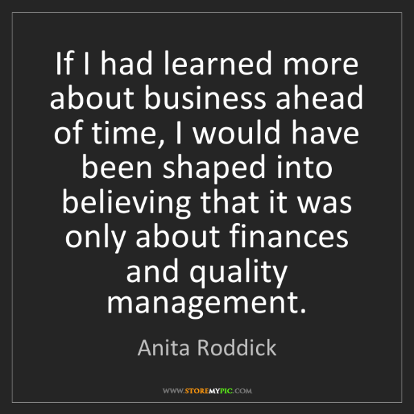 Anita Roddick: If I had learned more about business ahead of time, I...