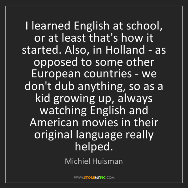 Michiel Huisman: I learned English at school, or at least that's how it...