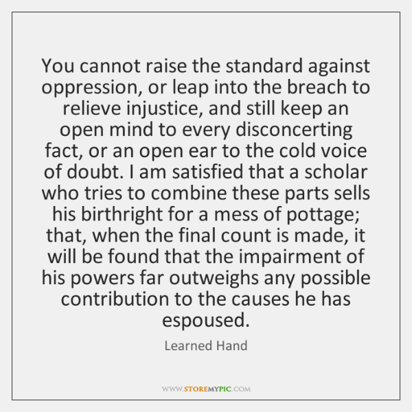 You cannot raise the standard against oppression, or leap into the breach ...
