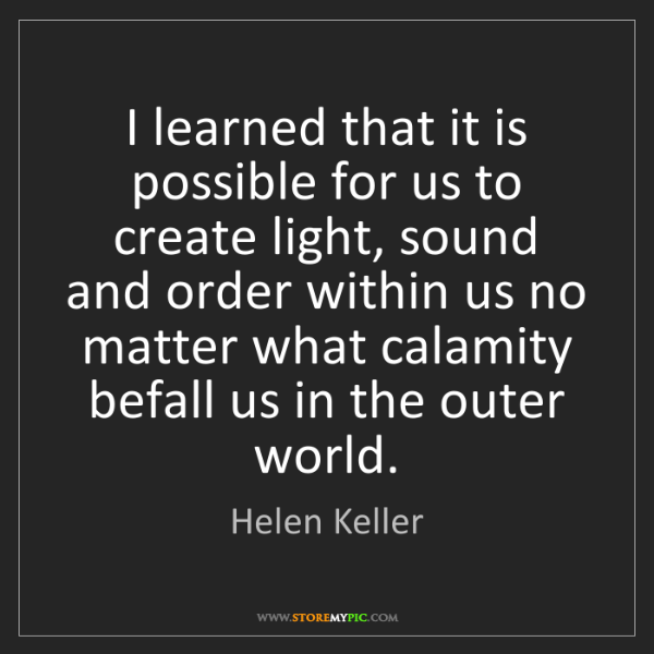 Helen Keller: I learned that it is possible for us to create light,...
