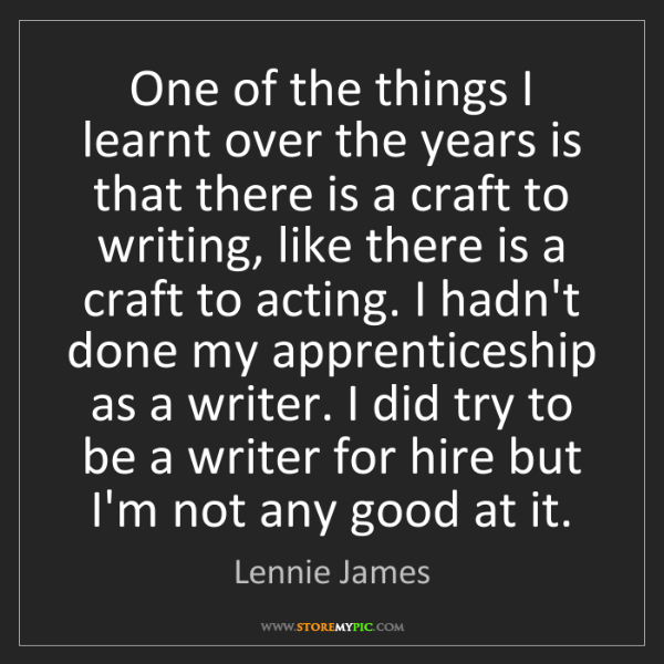 Lennie James: One of the things I learnt over the years is that there...