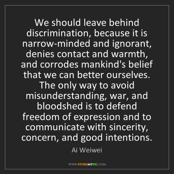 Ai Weiwei: We should leave behind discrimination, because it is...
