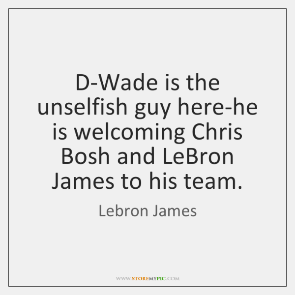 D-Wade is the unselfish guy here-he is welcoming Chris Bosh and LeBron ...