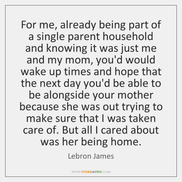 For me, already being part of a single parent household and knowing ...