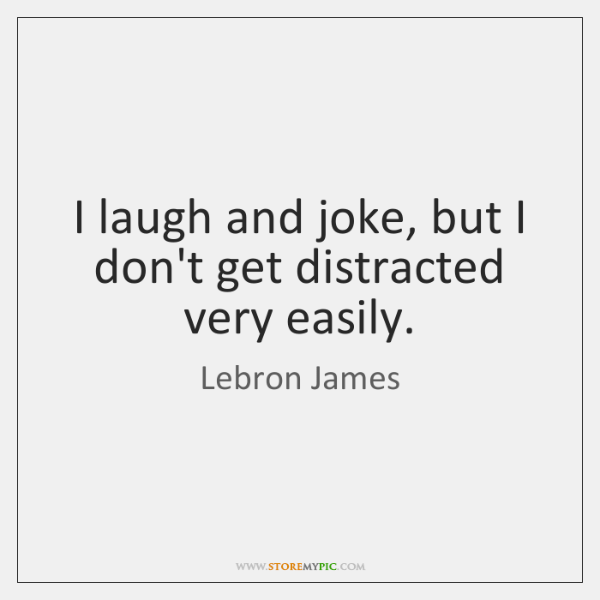 I laugh and joke, but I don't get distracted very easily.