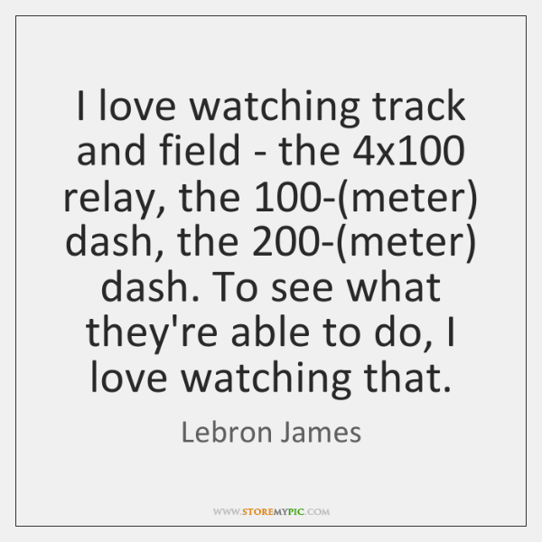 I love watching track and field - the 4x100 relay, the 100-(...