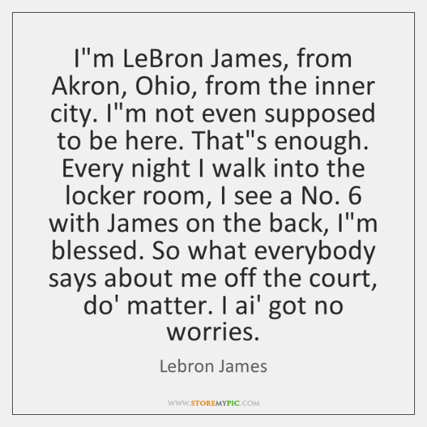 I'm LeBron James, from Akron, Ohio, from the inner city. I'm not ...