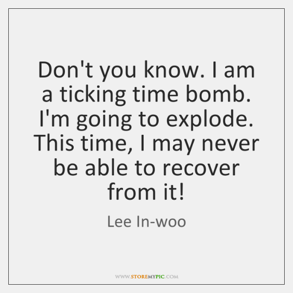 Don't you know. I am a ticking time bomb. I'm going to ...