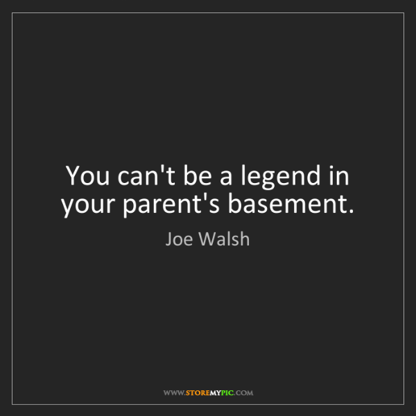 Joe Walsh: You can't be a legend in your parent's basement.