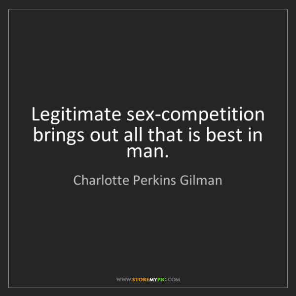 Charlotte Perkins Gilman: Legitimate sex-competition brings out all that is best...