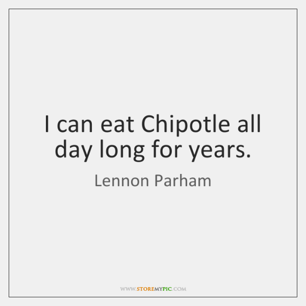 I can eat Chipotle all day long for years.