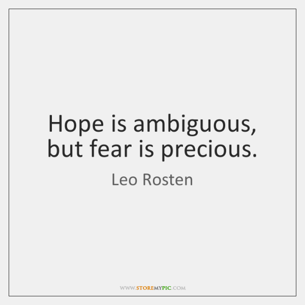Hope is ambiguous, but fear is precious.