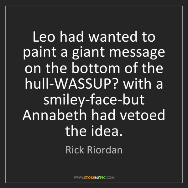 Rick Riordan: Leo had wanted to paint a giant message on the bottom...