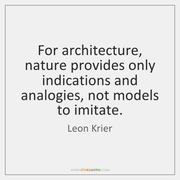For architecture, nature provides only indications and analogies, not models to imitate.